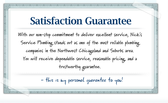 With our non-stop commitment to deliver excellent service, Nick's Service Plumbing stands out as one of the most reliable plumbing companies in the Northwest Chicagoland and Suburbs area. You will receive dependable service, reasonable pricing, and a trustworthy guarantee.