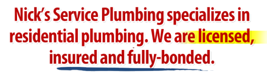 Nick's Service Plumbing specializes in residential plumbing. We are licensed, insured and fully-bonded.
